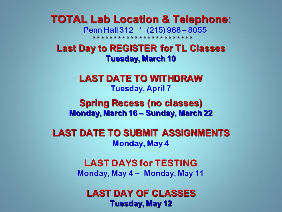 TOTAL Lab Location & Telephone: Penn Hall 312 * (215) 968 – 8055 * * * * * * * * * * * * * * * * * * * * * * * * * * * * * * * * * * * * * * * * * * * * * * * * Last Day to REGISTER for TL Classes Tuesday, March 10 LAST DATE TO WITHDRAW Tuesday, April 7 Spring Recess (no classes) Monday, March 16 – Sunday, March 22 LAST DATE TO SUBMIT ASSIGNMENTS Monday, May 4 LAST DAYS for TESTING Monday, May 4 – Monday, May 11 LAST DAY OF CLASSES Tuesday, May 12