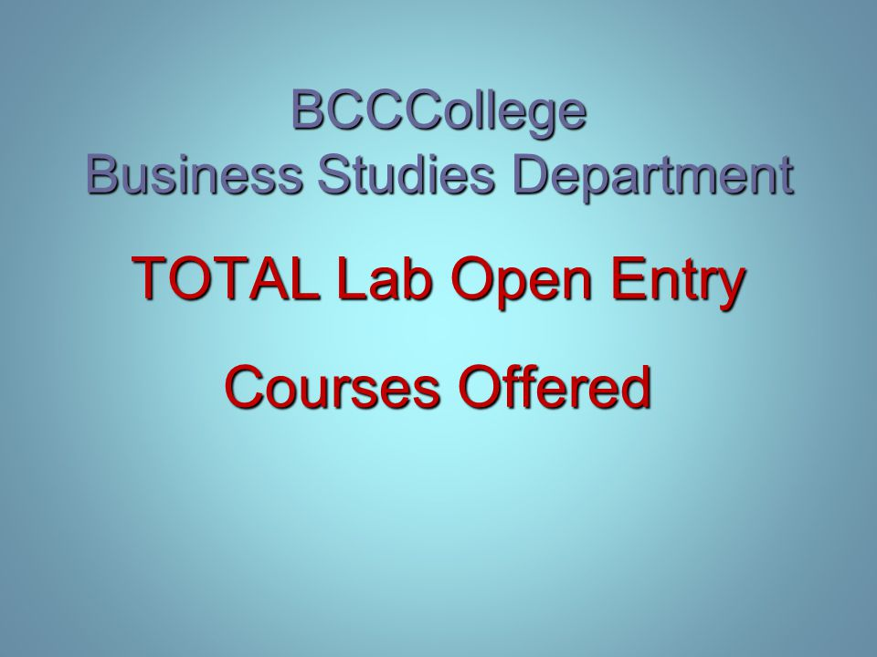BCCCollege Business Studies Department TOTAL Lab Open Entry Courses Offered