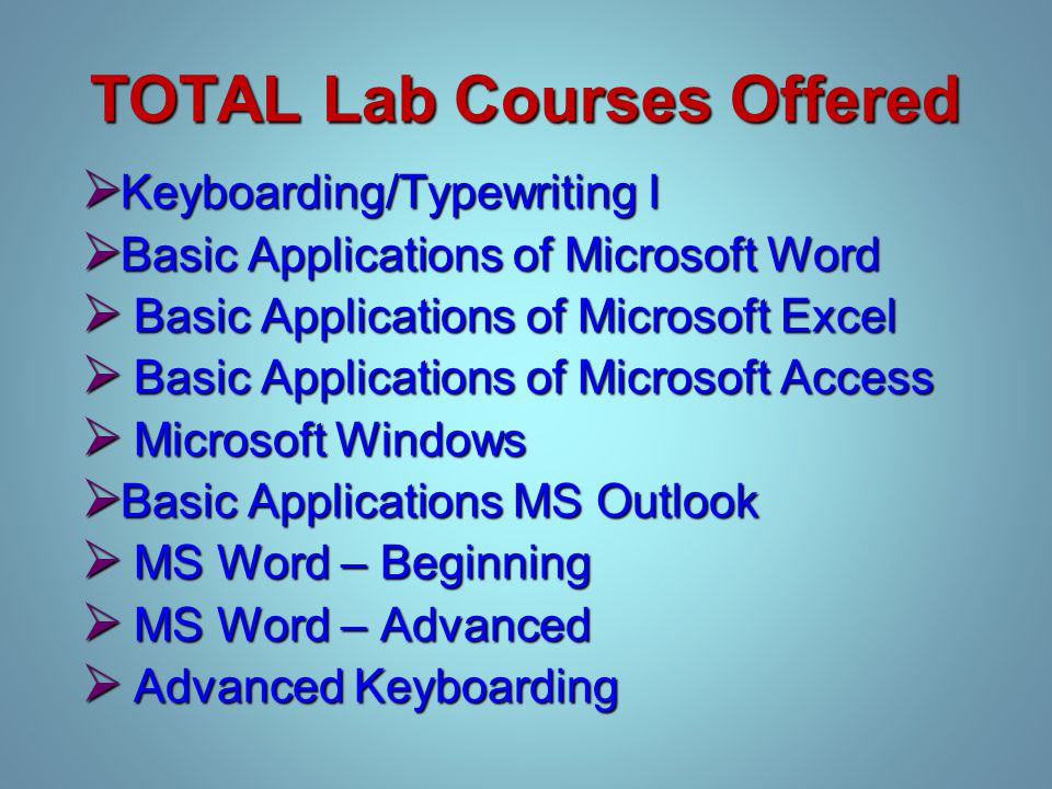 TOTAL Lab Courses Offered  Keyboarding/Typewriting I  Basic Applications of Microsoft Word  Basic Applications of Microsoft Excel  Basic Applications of Microsoft Access  Microsoft Windows  Basic Applications MS Outlook  MS Word – Beginning  MS Word – Advanced  Advanced Keyboarding