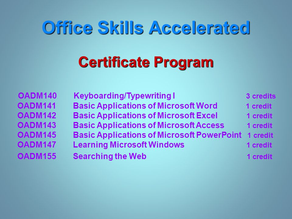 Office Skills Accelerated Certificate Program OADM140 Keyboarding/Typewriting I 3 credits OADM141 Basic Applications of Microsoft Word 1 credit OADM142 Basic Applications of Microsoft Excel 1 credit OADM143 Basic Applications of Microsoft Access 1 credit OADM145 Basic Applications of Microsoft PowerPoint 1 credit OADM147 Learning Microsoft Windows 1 credit OADM155 Searching the Web 1 credit