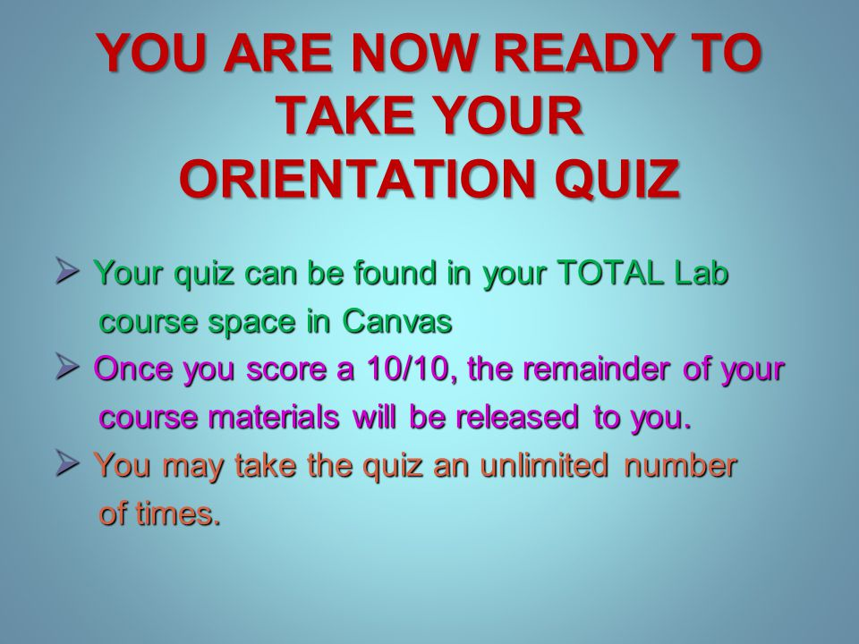 YOU ARE NOW READY TO TAKE YOUR ORIENTATION QUIZ  Your quiz can be found in your TOTAL Lab course space in Canvas course space in Canvas  Once you score a 10/10, the remainder of your course materials will be released to you.