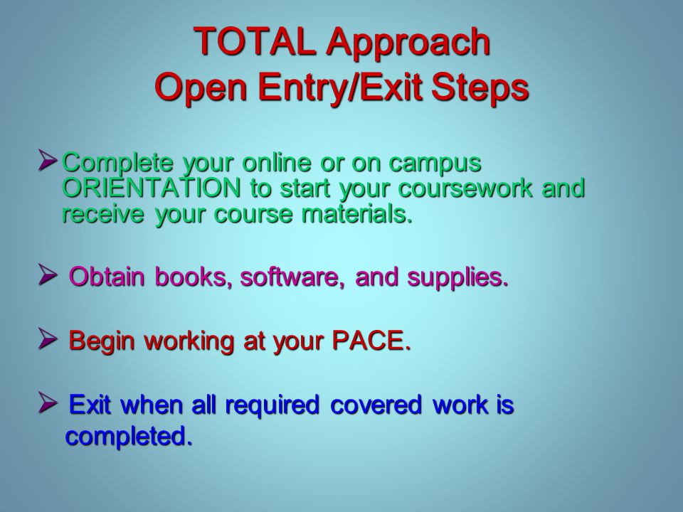TOTAL Approach Open Entry/Exit Steps  Complete your online or on campus ORIENTATION to start your coursework and receive your course materials.
