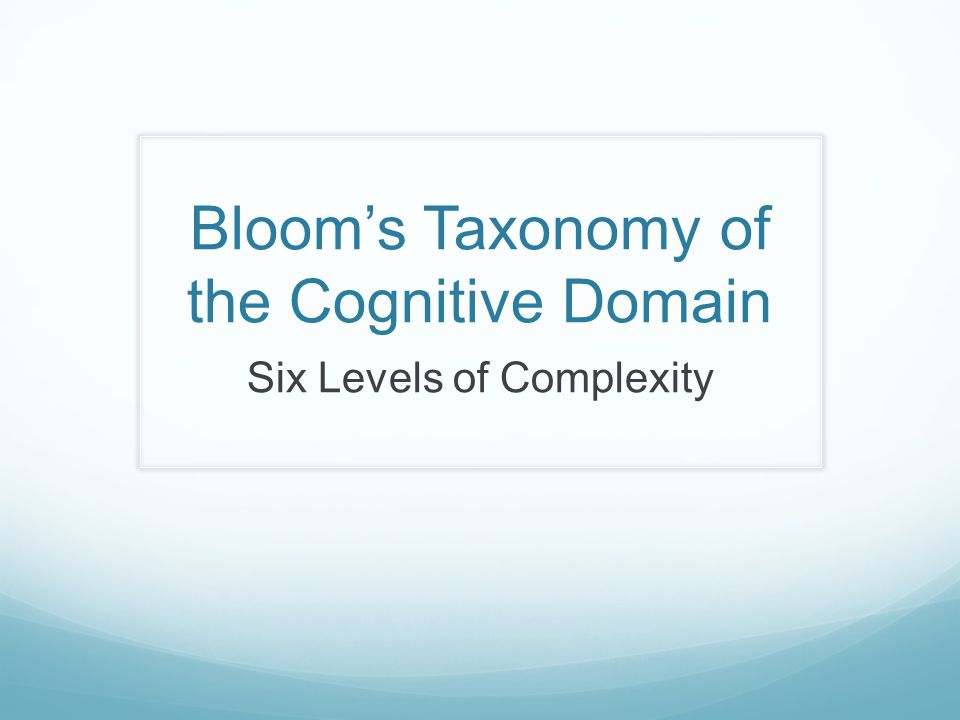 Bloom's Taxonomy of the Cognitive Domain Six Levels of Complexity