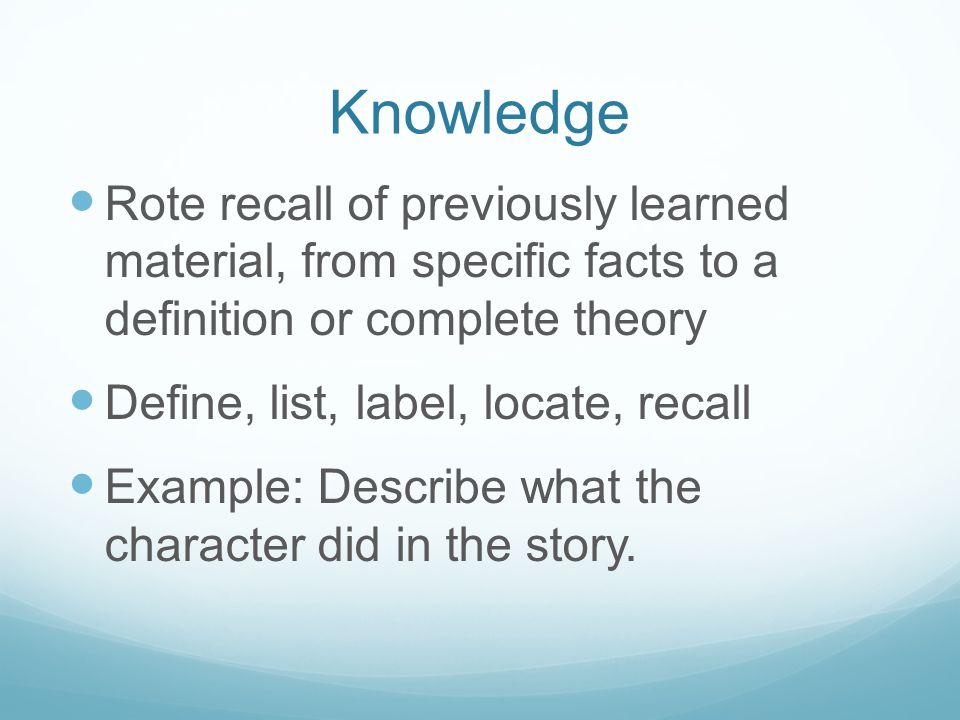 Knowledge Rote recall of previously learned material, from specific facts to a definition or complete theory Define, list, label, locate, recall Example: Describe what the character did in the story.