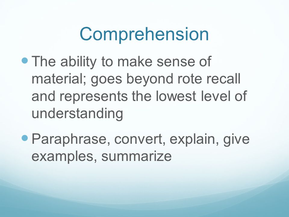 Comprehension The ability to make sense of material; goes beyond rote recall and represents the lowest level of understanding Paraphrase, convert, explain, give examples, summarize