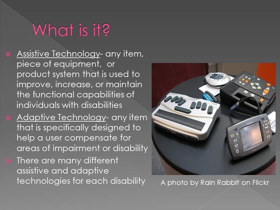  Assistive Technology- any item, piece of equipment, or product system that is used to improve, increase, or maintain the functional capabilities of individuals with disabilities  Adaptive Technology- any item that is specifically designed to help a user compensate for areas of impairment or disability  There are many different assistive and adaptive technologies for each disability A photo by Rain Rabbit on Flickr