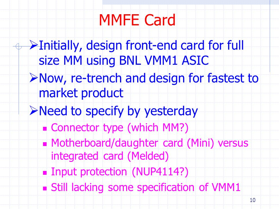 MMFE Card  Initially, design front-end card for full size MM using BNL VMM1 ASIC  Now, re-trench and design for fastest to market product  Need to specify by yesterday Connector type (which MM ) Motherboard/daughter card (Mini) versus integrated card (Melded) Input protection (NUP4114 ) Still lacking some specification of VMM1 10