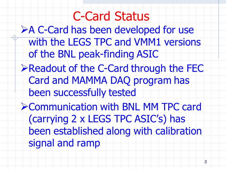 C-Card Status  A C-Card has been developed for use with the LEGS TPC and VMM1 versions of the BNL peak-finding ASIC  Readout of the C-Card through the FEC Card and MAMMA DAQ program has been successfully tested  Communication with BNL MM TPC card (carrying 2 x LEGS TPC ASIC's) has been established along with calibration signal and ramp 8