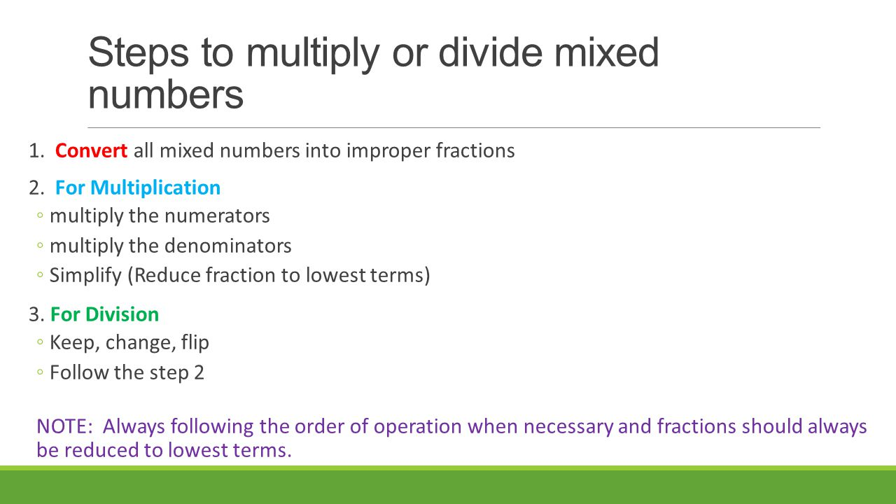 Steps to multiply or divide mixed numbers 1. Convert all mixed numbers into improper fractions 2.