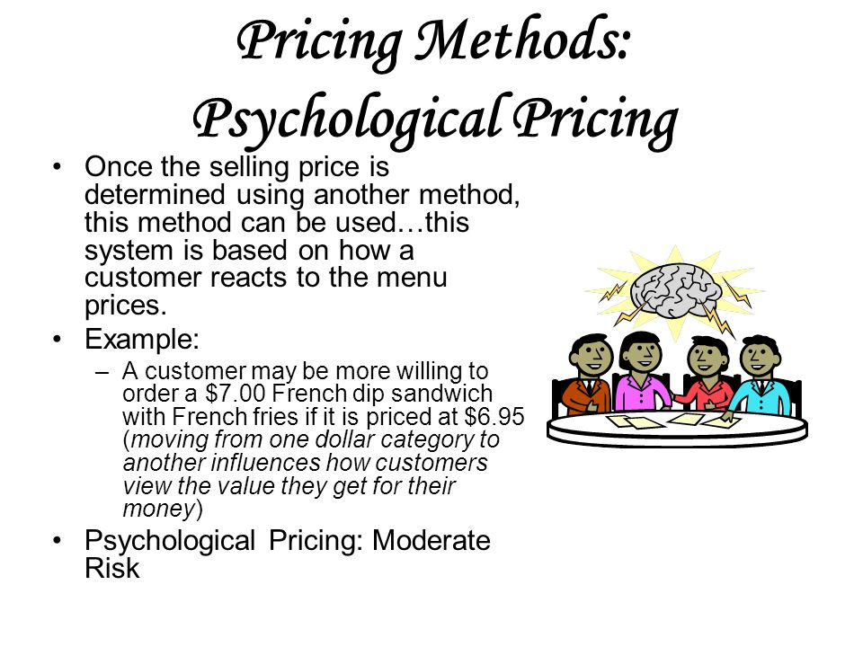 Pricing Methods: Psychological Pricing Once the selling price is determined using another method, this method can be used…this system is based on how a customer reacts to the menu prices.