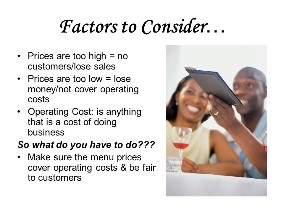 Factors to Consider … Prices are too high = no customers/lose sales Prices are too low = lose money/not cover operating costs Operating Cost: is anything that is a cost of doing business So what do you have to do .
