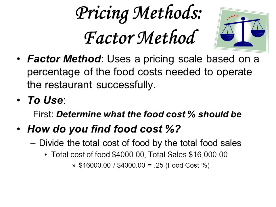 Pricing Methods: Factor Method Factor Method: Uses a pricing scale based on a percentage of the food costs needed to operate the restaurant successfully.