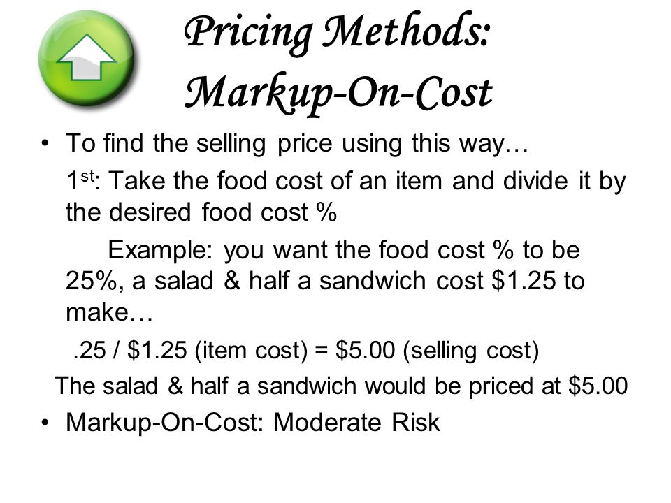 Pricing Methods: Markup-On-Cost To find the selling price using this way… 1 st : Take the food cost of an item and divide it by the desired food cost % Example: you want the food cost % to be 25%, a salad & half a sandwich cost $1.25 to make….25 / $1.25 (item cost) = $5.00 (selling cost) The salad & half a sandwich would be priced at $5.00 Markup-On-Cost: Moderate Risk