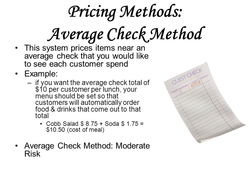Pricing Methods: Average Check Method This system prices items near an average check that you would like to see each customer spend Example: –if you want the average check total of $10 per customer per lunch, your menu should be set so that customers will automatically order food & drinks that come out to that total Cobb Salad $ Soda $ 1.75 = $10.50 (cost of meal) Average Check Method: Moderate Risk