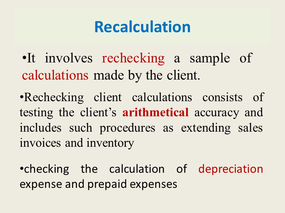 Recalculation Rechecking client calculations consists of testing the client's arithmetical accuracy and includes such procedures as extending sales invoices and inventory checking the calculation of depreciation expense and prepaid expenses It involves rechecking a sample of calculations made by the client.