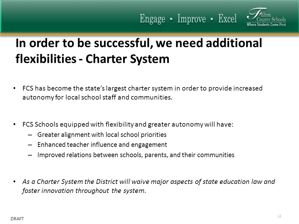 DRAFT In order to be successful, we need additional flexibilities - Charter System 12 FCS has become the state's largest charter system in order to provide increased autonomy for local school staff and communities.
