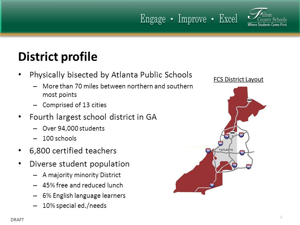 DRAFT District profile 2 Physically bisected by Atlanta Public Schools – More than 70 miles between northern and southern most points – Comprised of 13 cities Fourth largest school district in GA – Over 94,000 students – 100 schools 6,800 certified teachers Diverse student population – A majority minority District – 45% free and reduced lunch – 6% English language learners – 10% special ed./needs