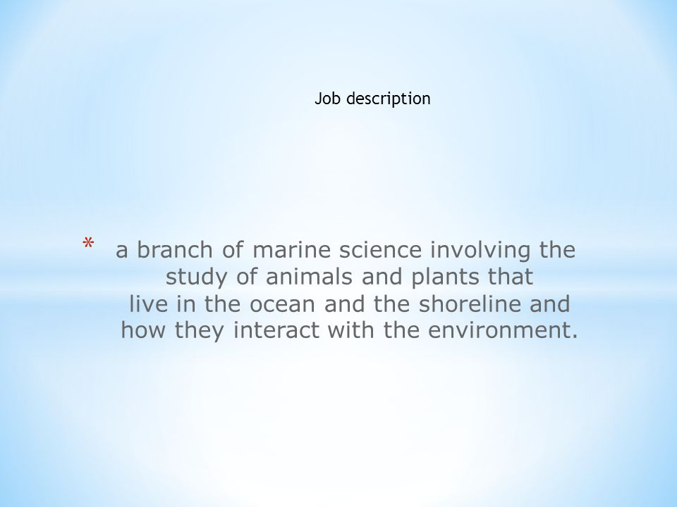 * a branch of marine science involving the study of animals and plants that live in the ocean and the shoreline and how they interact with the environment.