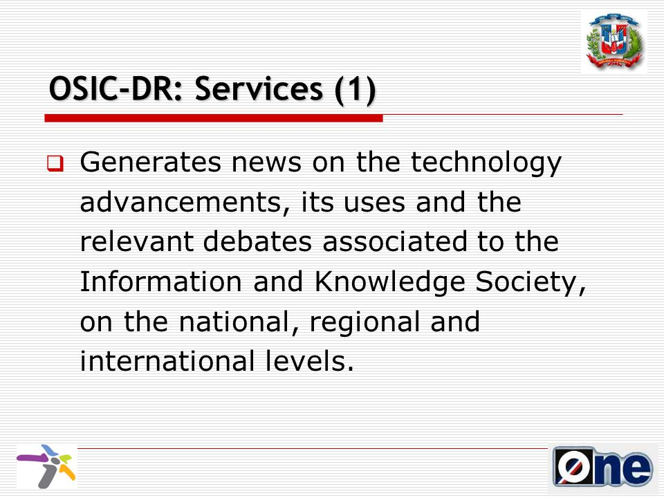 OSIC-DR: Services (1)  Generates news on the technology advancements, its uses and the relevant debates associated to the Information and Knowledge Society, on the national, regional and international levels.