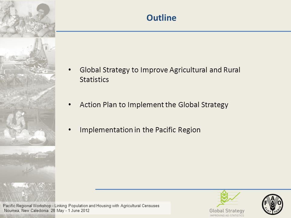 Pacific Regional Workshop - Linking Population and Housing with Agricultural Censuses Noumea, New Caledonia 28 May - 1 June 2012 Outline Global Strategy to Improve Agricultural and Rural Statistics Action Plan to Implement the Global Strategy Implementation in the Pacific Region