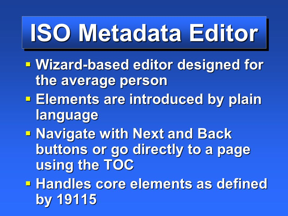 ISO Metadata Editor  Wizard-based editor designed for the average person  Elements are introduced by plain language  Navigate with Next and Back buttons or go directly to a page using the TOC  Handles core elements as defined by 19115