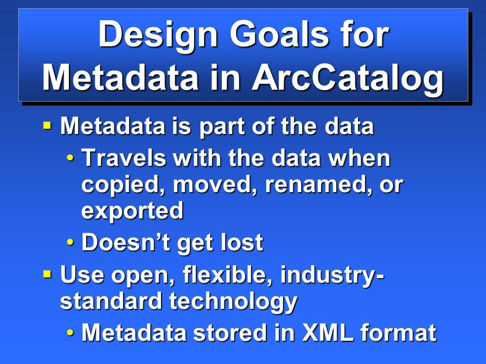 Design Goals for Metadata in ArcCatalog  Metadata is part of the data Travels with the data when copied, moved, renamed, or exportedTravels with the data when copied, moved, renamed, or exported Doesn't get lostDoesn't get lost  Use open, flexible, industry- standard technology Metadata stored in XML formatMetadata stored in XML format