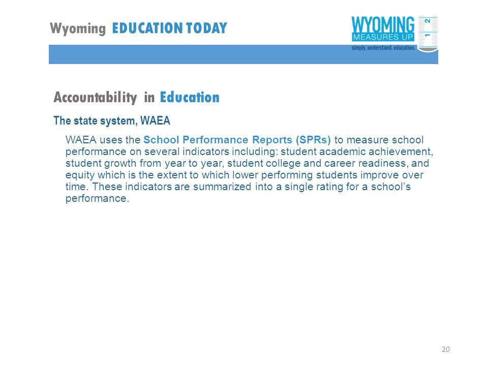 Accountability in Education The state system, WAEA WAEA uses the School Performance Reports (SPRs) to measure school performance on several indicators including: student academic achievement, student growth from year to year, student college and career readiness, and equity which is the extent to which lower performing students improve over time.