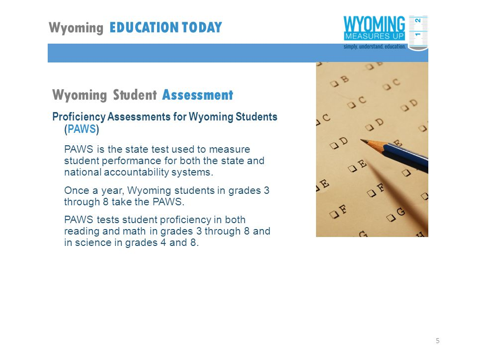 Proficiency Assessments for Wyoming Students (PAWS) PAWS is the state test used to measure student performance for both the state and national accountability systems.
