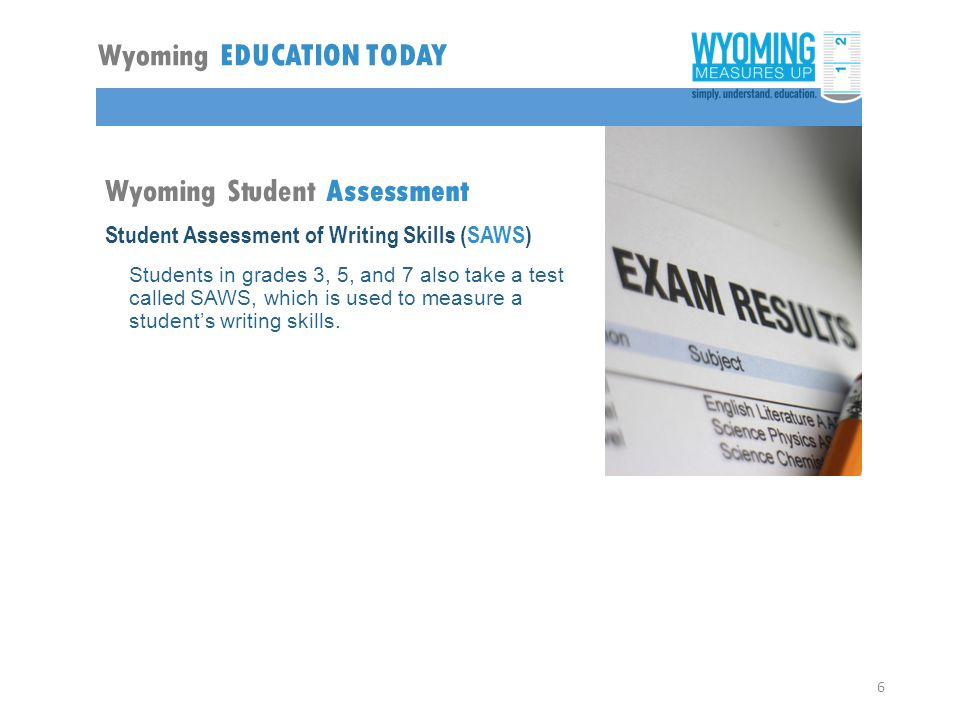 Wyoming Student Assessment Student Assessment of Writing Skills (SAWS) Students in grades 3, 5, and 7 also take a test called SAWS, which is used to measure a student's writing skills.