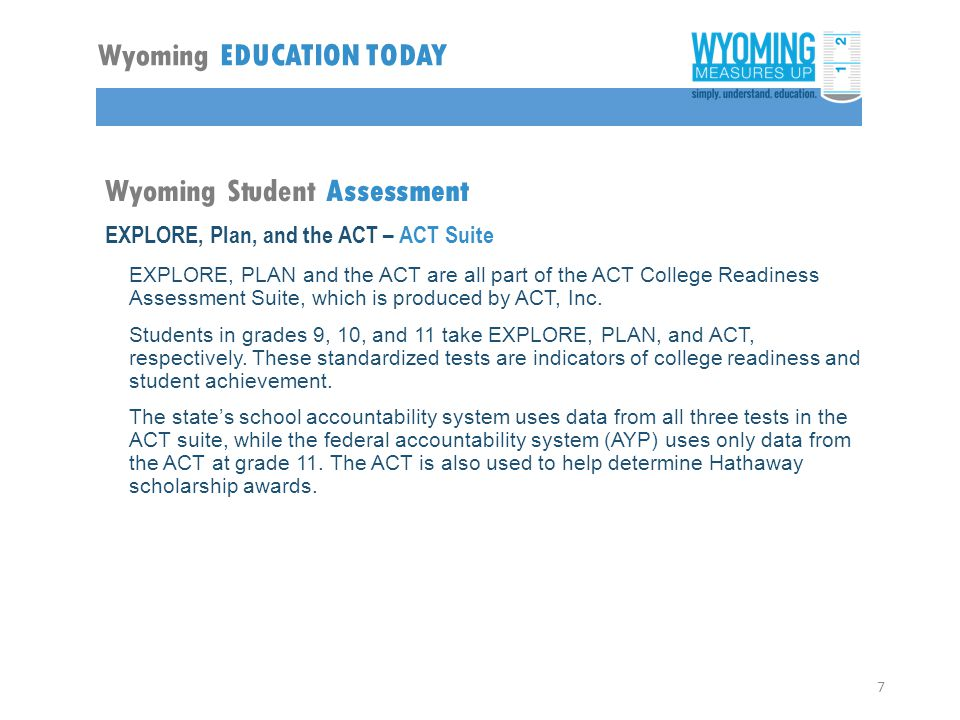 Wyoming Student Assessment EXPLORE, Plan, and the ACT – ACT Suite EXPLORE, PLAN and the ACT are all part of the ACT College Readiness Assessment Suite, which is produced by ACT, Inc.