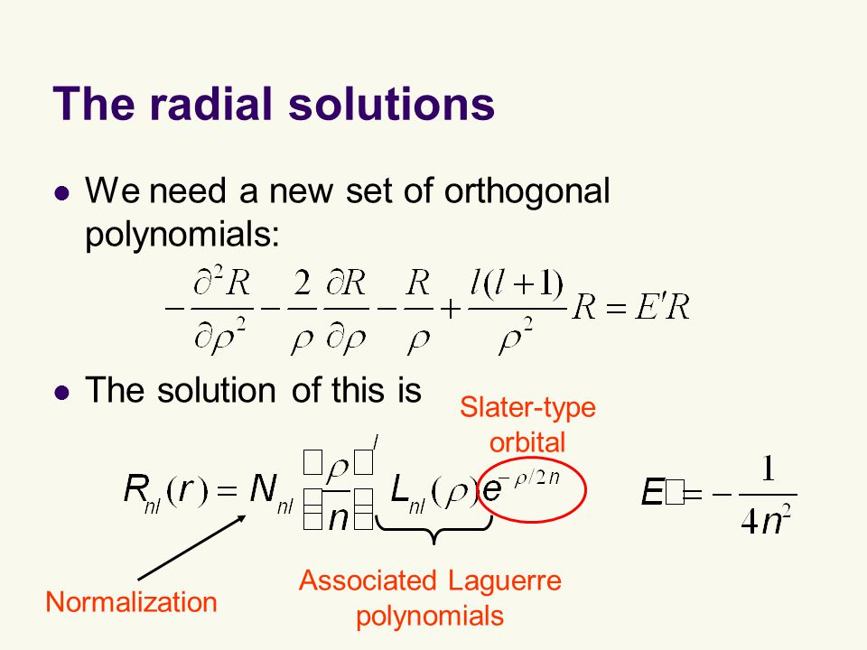 The radial solutions We need a new set of orthogonal polynomials: The solution of this is Associated Laguerre polynomials Slater-type orbital Normalization