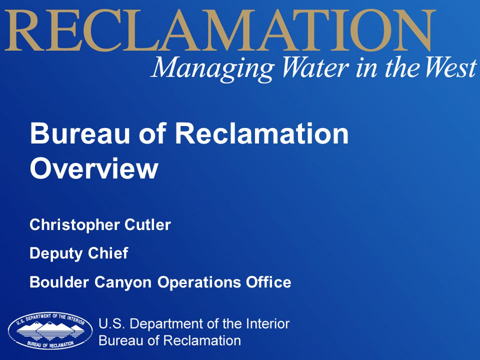 Bureau of Reclamation Overview Christopher Cutler Deputy Chief Boulder Canyon Operations Office