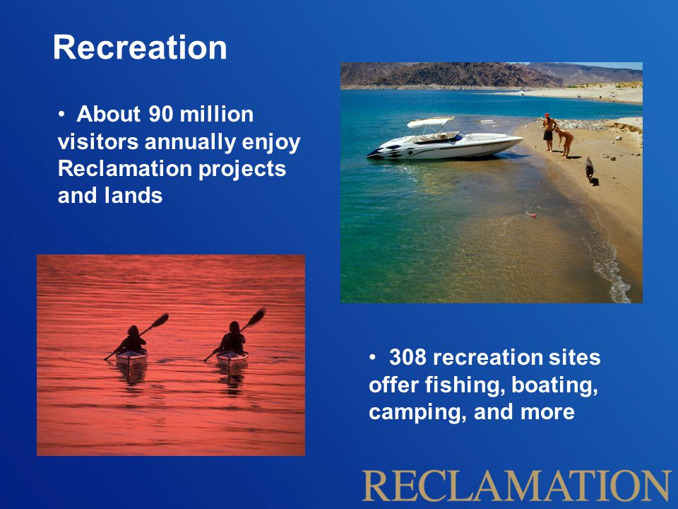 Recreation About 90 million visitors annually enjoy Reclamation projects and lands 308 recreation sites offer fishing, boating, camping, and more