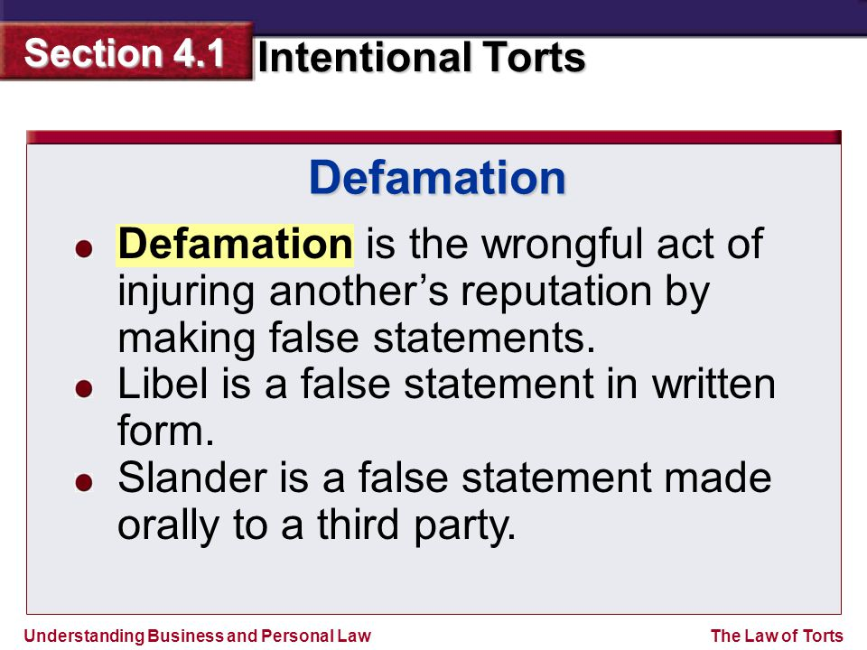 Understanding Business and Personal Law Intentional Torts Section 4.1 The Law of Torts Defamation Defamation is the wrongful act of injuring another's reputation by making false statements.