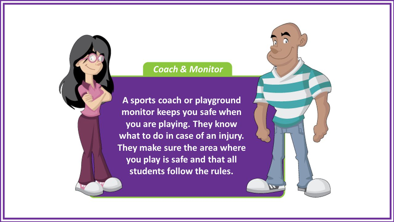 Coach & Monitor A sports coach or playground monitor keeps you safe when you are playing.