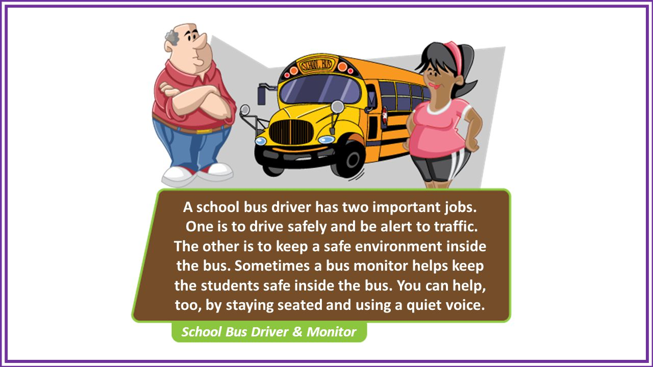 A school bus driver has two important jobs. One is to drive safely and be alert to traffic.