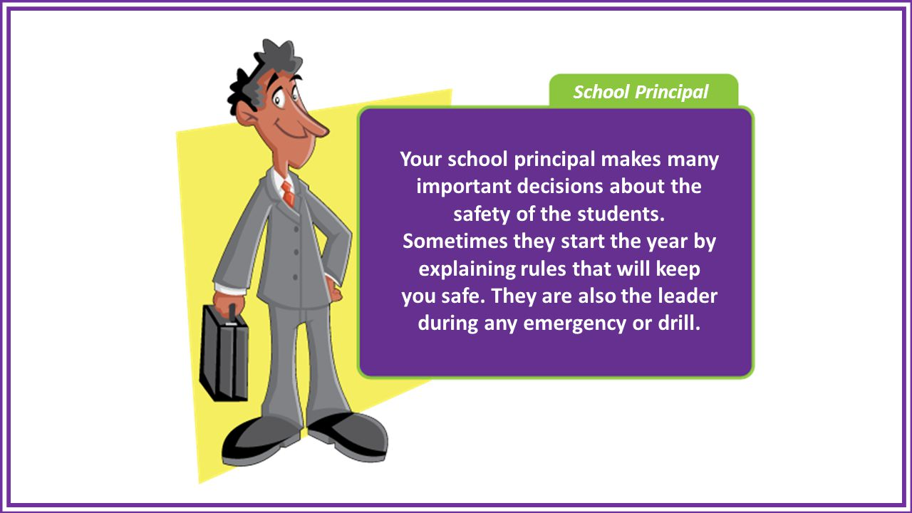 School Principal Your school principal makes many important decisions about the safety of the students.