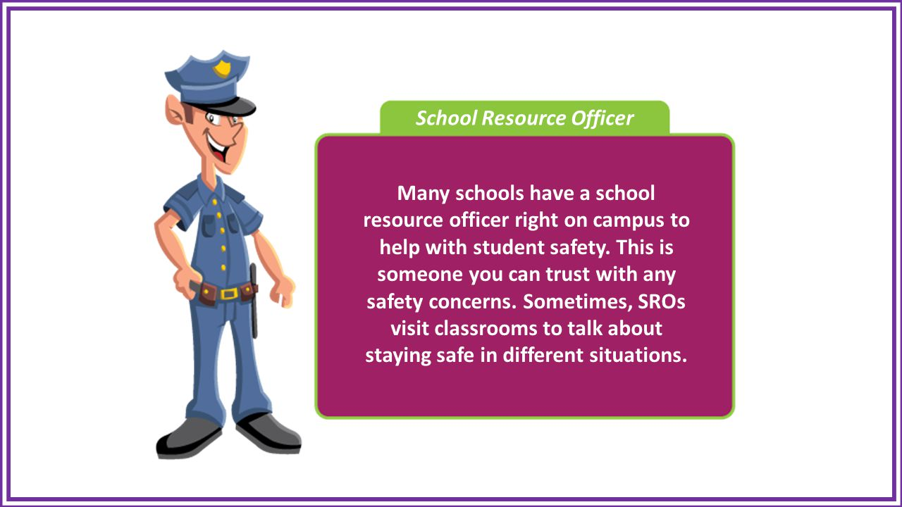 School Resource Officer Many schools have a school resource officer right on campus to help with student safety.