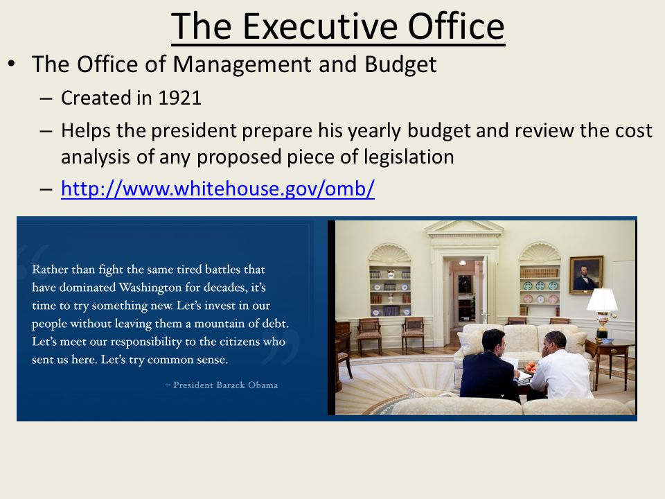 The Executive Office The Office of Management and Budget – Created in 1921 – Helps the president prepare his yearly budget and review the cost analysis of any proposed piece of legislation –