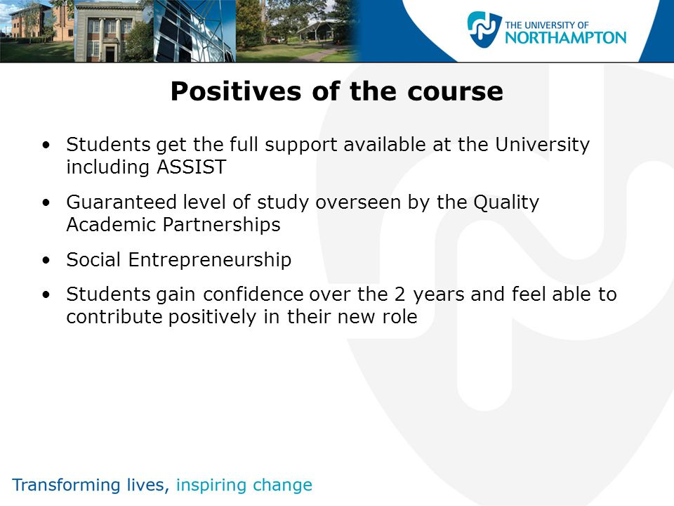 Positives of the course Students get the full support available at the University including ASSIST Guaranteed level of study overseen by the Quality Academic Partnerships Social Entrepreneurship Students gain confidence over the 2 years and feel able to contribute positively in their new role
