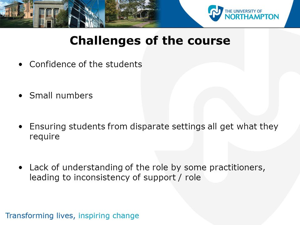 Challenges of the course Confidence of the students Small numbers Ensuring students from disparate settings all get what they require Lack of understanding of the role by some practitioners, leading to inconsistency of support / role