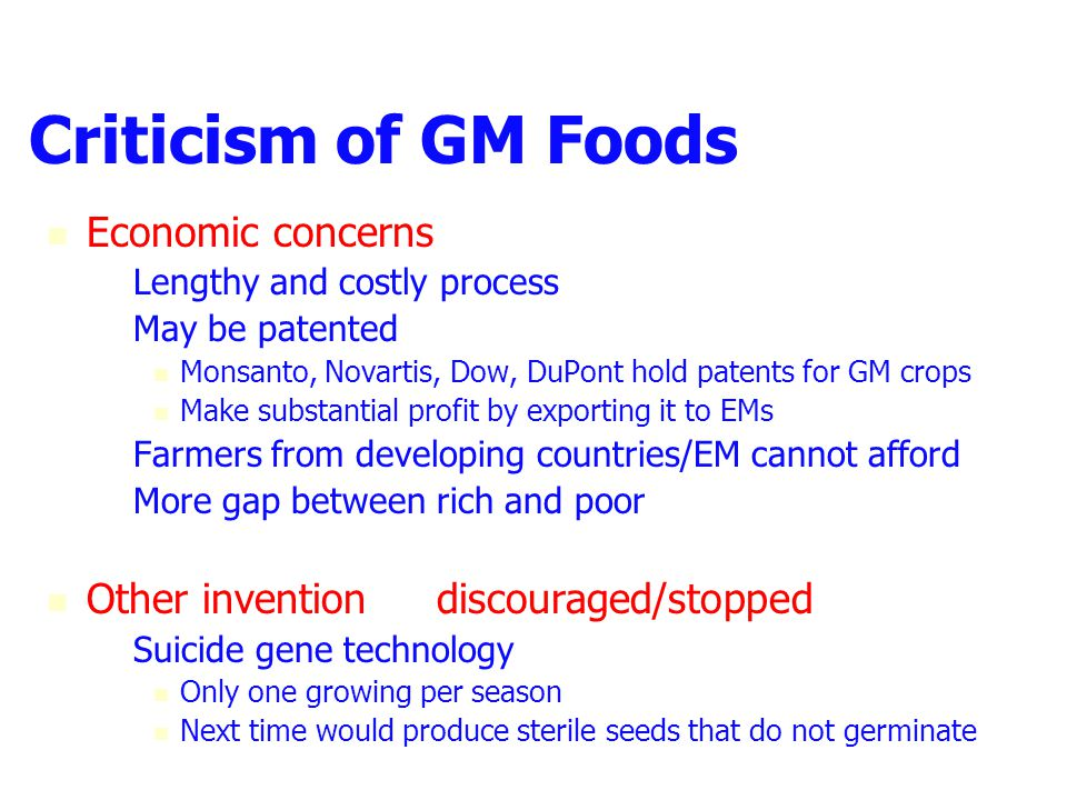 Criticism of GM Foods Economic concerns – –Lengthy and costly process – –May be patented Monsanto, Novartis, Dow, DuPont hold patents for GM crops Make substantial profit by exporting it to EMs – –Farmers from developing countries/EM cannot afford – –More gap between rich and poor Other invention  discouraged/stopped – –Suicide gene technology Only one growing per season Next time would produce sterile seeds that do not germinate