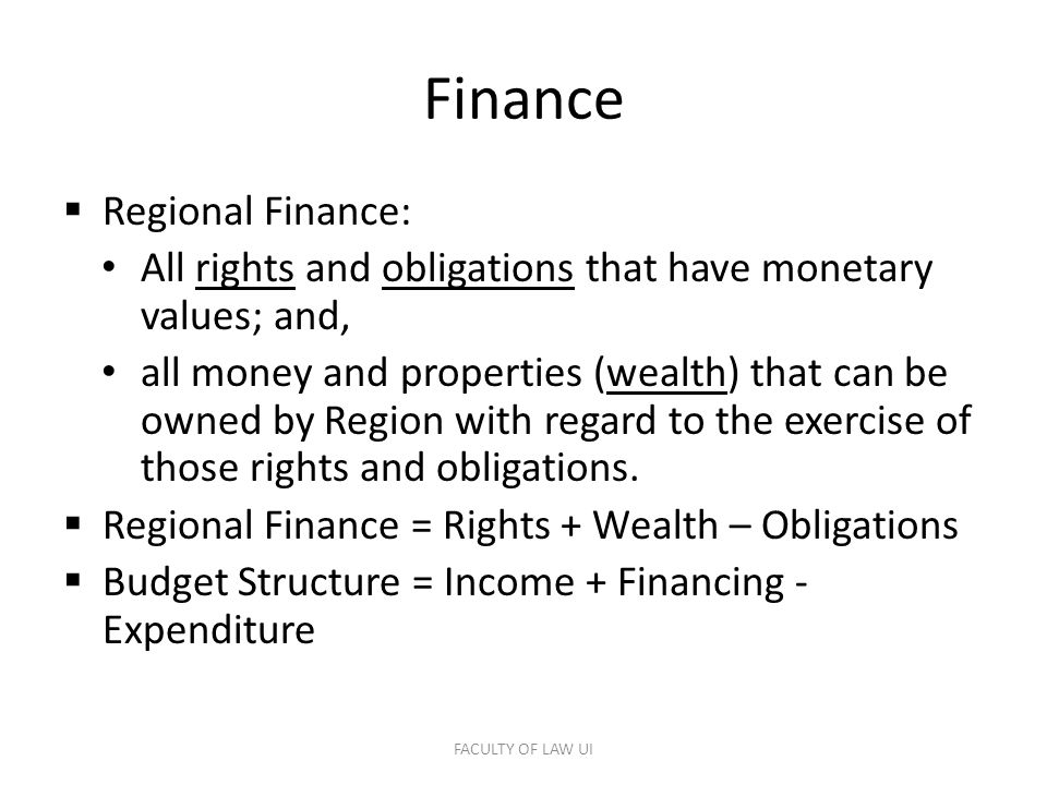 Finance  Regional Finance: All rights and obligations that have monetary values; and, all money and properties (wealth) that can be owned by Region with regard to the exercise of those rights and obligations.