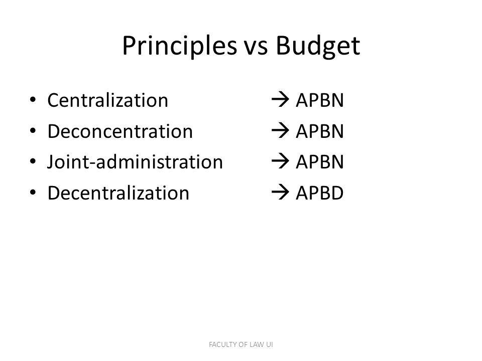 Principles vs Budget Centralization  APBN Deconcentration  APBN Joint-administration  APBN Decentralization  APBD FACULTY OF LAW UI