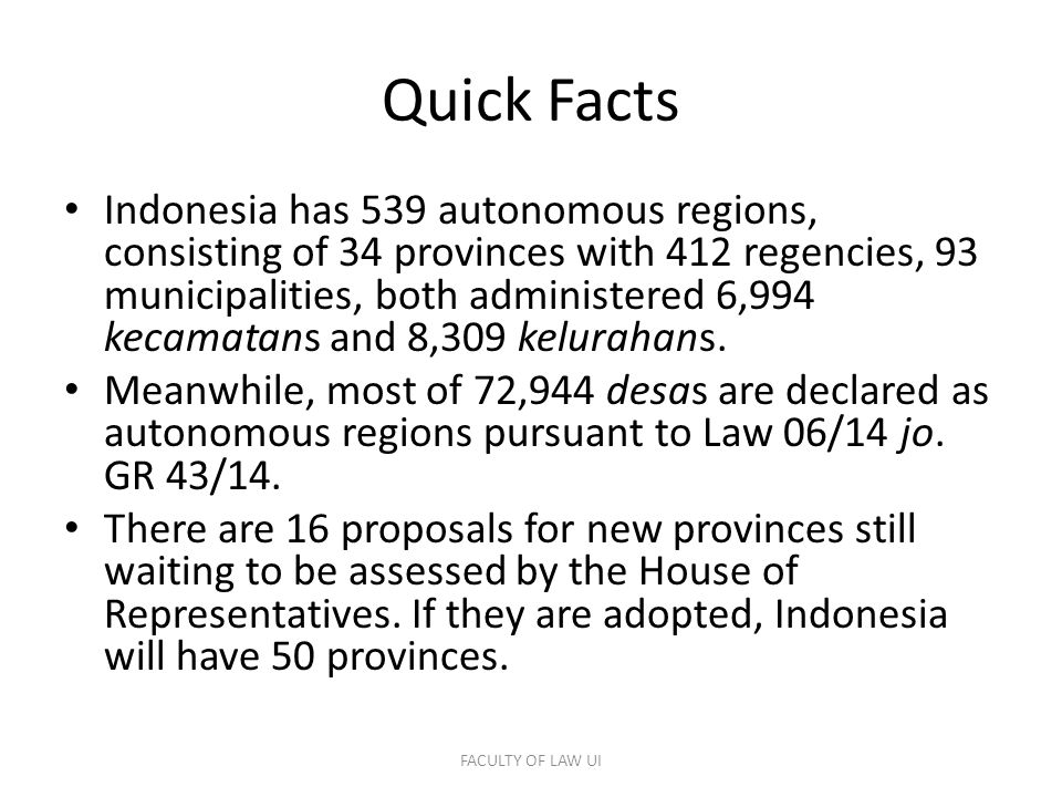 Quick Facts Indonesia has 539 autonomous regions, consisting of 34 provinces with 412 regencies, 93 municipalities, both administered 6,994 kecamatans and 8,309 kelurahans.