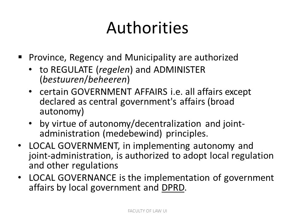 Authorities  Province, Regency and Municipality are authorized to REGULATE (regelen) and ADMINISTER (bestuuren/beheeren) certain GOVERNMENT AFFAIRS i.e.