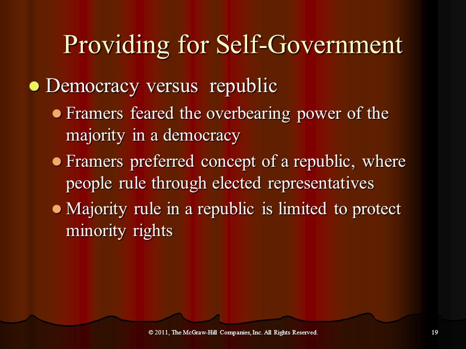 Providing for Self-Government Democracy versus republic Democracy versus republic Framers feared the overbearing power of the majority in a democracy Framers feared the overbearing power of the majority in a democracy Framers preferred concept of a republic, where people rule through elected representatives Framers preferred concept of a republic, where people rule through elected representatives Majority rule in a republic is limited to protect minority rights Majority rule in a republic is limited to protect minority rights © 2011, The McGraw-Hill Companies, Inc.