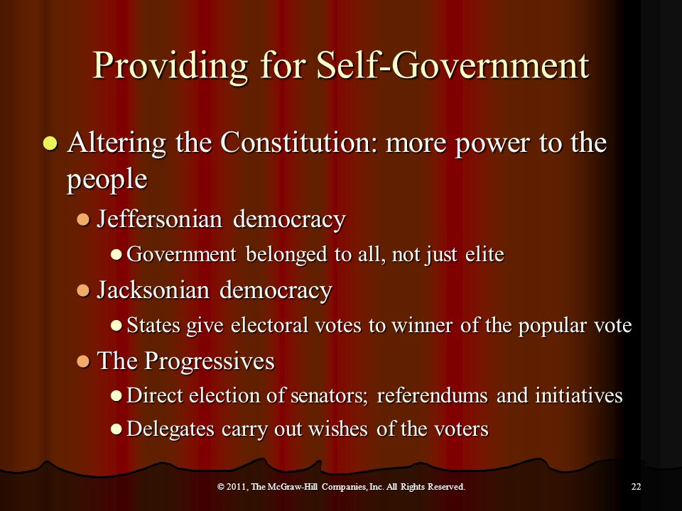 Providing for Self-Government Altering the Constitution: more power to the people Altering the Constitution: more power to the people Jeffersonian democracy Jeffersonian democracy Government belonged to all, not just elite Government belonged to all, not just elite Jacksonian democracy Jacksonian democracy States give electoral votes to winner of the popular vote States give electoral votes to winner of the popular vote The Progressives The Progressives Direct election of senators; referendums and initiatives Direct election of senators; referendums and initiatives Delegates carry out wishes of the voters Delegates carry out wishes of the voters © 2011, The McGraw-Hill Companies, Inc.