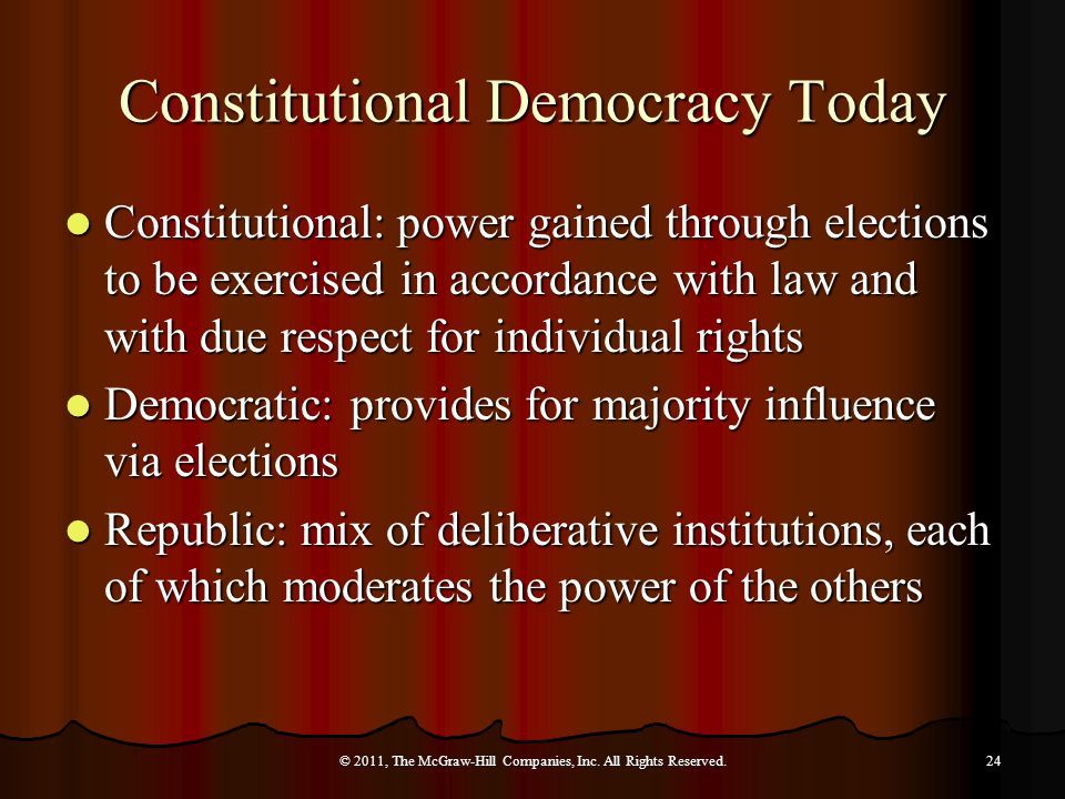 Constitutional Democracy Today Constitutional: power gained through elections to be exercised in accordance with law and with due respect for individual rights Constitutional: power gained through elections to be exercised in accordance with law and with due respect for individual rights Democratic: provides for majority influence via elections Democratic: provides for majority influence via elections Republic: mix of deliberative institutions, each of which moderates the power of the others Republic: mix of deliberative institutions, each of which moderates the power of the others © 2011, The McGraw-Hill Companies, Inc.