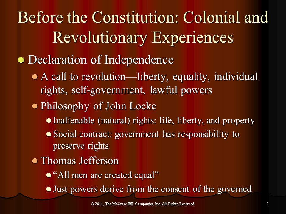 Before the Constitution: Colonial and Revolutionary Experiences Declaration of Independence Declaration of Independence A call to revolution—liberty, equality, individual rights, self-government, lawful powers A call to revolution—liberty, equality, individual rights, self-government, lawful powers Philosophy of John Locke Philosophy of John Locke Inalienable (natural) rights: life, liberty, and property Inalienable (natural) rights: life, liberty, and property Social contract: government has responsibility to preserve rights Social contract: government has responsibility to preserve rights Thomas Jefferson Thomas Jefferson All men are created equal All men are created equal Just powers derive from the consent of the governed Just powers derive from the consent of the governed © 2011, The McGraw-Hill Companies, Inc.
